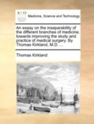 An Essay on the Inseparability of the Different Branches of Medicine, Towards Improving the Study and Practice of Medical Surgery by Thomas Kirkland 0 9781170500392 1170500390