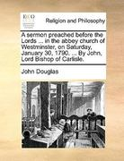 A Sermon Preached Before the Lords in the Abbey Church of Westminster, on Saturday, January 30, 1790 by John, Lord Bishop of Carlisle 0 9781170554456 1170554458