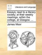Essays; Read to a Literary Society; at Their Weekly Meetings, Within the College, at Glasgow 0 9781170569412 1170569412