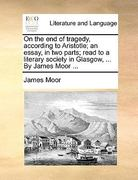 On the End of Tragedy, According to Aristotle; an Essay, in Two Parts; Read to a Literary Society in Glasgow, by James Moor 0 9781170569429 1170569420