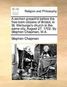A Sermon Preach'D Before the Free-Born Citizens of Bristol, in St Werburge's Church in the Same City, August 27 1702 by Stephen Chapman, M A 0 9781170578087 117057808X