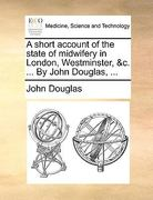 A Short Account of the State of Midwifery in London, Westminster, and C by John Douglas 0 9781170585764 1170585760