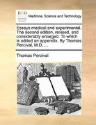 Essays Medical and Experimental the Second Edition, Revised, and Considerably Enlarged to Which Is Added an Appendix by Thomas Percival, M D 0 9781170586891 1170586899