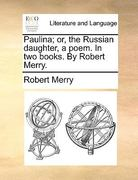 Paulina; or, the Russian Daughter, a Poem in Two Books by Robert Merry 0 9781170590461 1170590462