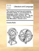 The Method of Teaching and Studying the Belles Lettres, or, an Introduction to Languages, Poetry, Rhetoric, History, Moral Philosophy, Physicks, and C 0 9781140814726 1140814729