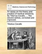 An Essay on the Theory and Practice of Medical Electricity by Tiberius Cavallo, the Second Edition, Corrected and Improved 0 9781140840404 1140840401