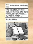 The Elevation, Section, Plan, and Views, of a Triple Vessel, and of Wheels by Patrick Miller 0 9781140853381 1140853384