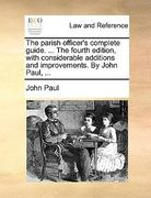 The Parish Officer's Complete Guide the Fourth Edition, with Considerable Additions and Improvements by John Paul 0 9781140865032 114086503X