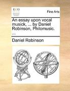 An Essay upon Vocal Musick, by Daniel Robinson, Philomusic 0 9781140883470 114088347X