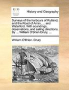 Surveys of the Harbours of Rutland, and the Road of Arran, ... and Waterford. with Soundings, Observations, and Sailing Directions. by ... William O'Brien Drury, ... 0 9781140903963 1140903969