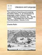 The Method of Teaching and Studying the Belles Lettres, Or, an Introduction to Languages, Poetry, Rhetoric, History, Moral Philosophy, Physicks, &C. ... by Mr. Rollin, ... Translated from the French. ... the Third Edition. Volume 2 of 4 0 9781140932369 1140932365