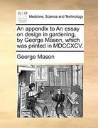 An Appendix to an Essay on Design in Gardening, by George Mason, Which Was Printed in MDCCXCV. 0 9781140934486 1140934481