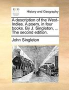 A Description of the West-Indies. a Poem, in Four Books. by J. Singleton, ... the Second Edition. 0 9781140976301 1140976303