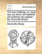 The Law of Liberty, or, Royal Law, by Which All Mankind Will Certainly Be Judged! by Granville Sharp 0 9781170666548 117066654X
