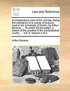 A Compendious View of the Civil Law, Being the Substance of a Course of Lectures Read in the University of Dublin, by Arthur Browne, to Which Will 0 9781140901389 1140901389