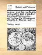 An Essay Towards a New English Version of the Book of Job, from the Original Hebrew, with a Commentary, and Some Account of His Life by Thomas Heath 0 9781140925859 1140925857