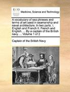 A Vocabulary of Sea Phrases and Terms of Art Used in Seamanship and Naval Architecture. in Two Parts. I. English and French II. French and English. ... by a Captain of the British Navy. ... Volume 1 of 2 0 9781140927655 1140927655