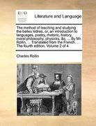 The Method of Teaching and Studying the Belles Lettres, or, an Introduction to Languages, Poetry, Rhetoric, History, Moral Philosophy, Physicks, and C 0 9781140964001 1140964003
