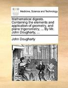 Mathematical Digests Containing the Elements and Application of Geometry, and Plane Trigonometry, by Mr John Dougharty 0 9781140966470 1140966472