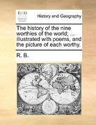 The History of the Nine Worthies of the World; ... Illustrated with Poems, and the Picture of Each Worthy. 0 9781170623251 1170623255