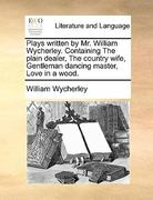 Plays Written by Mr. William Wycherley. Containing the Plain Dealer, the Country Wife, Gentleman Dancing Master, Love in a Wood. 0 9781170623671 1170623670