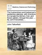 The Husbandman and Tradesman&s Gardening Calendar, with Directions to Manage the Kitchen, Fruit, and Flower Garden, Through the Year by John Fall 0 9781170633625 1170633625