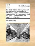 The Life of Nicolas Mooney Wherein Is Contained, His Parentage and Education; with a Brief Account of His Vicious Life, 'till Executed Ap 0 9781170013694 1170013694