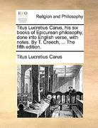 The Titus Lucretius Carus, His Six Books of Epicurean Philosophy, Done into English Verse, with Notes by T Creech 0 9781170032091 1170032095