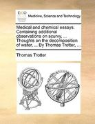 Medical and Chemical Essays Containing Additional Observations on Scurvy, Thoughts on the Decomposition of Water, by Thomas Trotter 0 9781170034880 1170034888