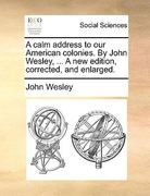 A Calm Address to Our American Colonies by John Wesley, a New Edition, Corrected, and Enlarged 0 9781170049211 1170049214