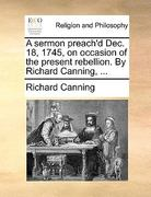 A Sermon Preach&D Dec 18, 1745, on Occasion of the Present Rebellion by Richard Canning 0 9781170108376 1170108377