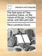 The First Book of Titus Lucretius Carus, on the Nature of Things, in English Verse, with the Latin Text 0 9781170694992 1170694993