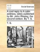 A Cool Reply to a Calm Address, Lately Published by Mr John Wesley; the Second Edition by T S 0 9781170708408 1170708404