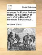 Answers for Doctor Andrew Heron; to the Petition of John Vining-Heron Esq, Merchant in Portsmouth 0 9781170718957 1170718957