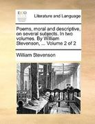Poems, Moral and Descriptive, on Several Subjects in Two Volumes by William Stevenson, Volume 2 0 9781170730225 1170730221