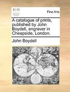 A Catalogue of Prints, Published by John Boydell, Engraver in Cheapside, London 0 9781170734346 1170734340