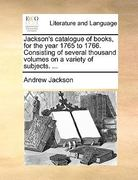 Jackson's Catalogue of Books, for the Year 1765 to 1766 Consisting of Several Thousand Volumes on a Variety of Subjects 0 9781170796191 1170796192