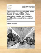 Catalogue of Books, with Their Prices Printed for, and Sold by, Peter Wilson, in Dame-Street, Dublin 0 9781170980903 1170980902