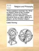 Three Questions Resolved Viz What Is Religion? What Is the Christian Religion? What Is the Christian Catholic Church? Wherein Popery Is Proved to H 0 9781170991954 1170991955