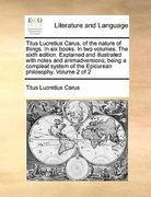Titus Lucretius Carus, of the Nature of Things in Six Books in Two Volumes the Sixth Edition Explained and Illustrated with Notes and Animadversio 0 9781171014331 1171014333