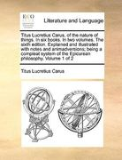 Titus Lucretius Carus, of the Nature of Things in Six Books in Two Volumes the Sixth Edition Explained and Illustrated with Notes and Animadversio 0 9781171014348 1171014341