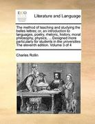 The Method of Teaching and Studying the Belles Lettres; or, an Introduction to Languages, Poetry, Rhetoric, History, Moral Philosophy, Physics, De 0 9781171014669 117101466X