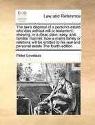 The Law's Disposal of a Person's Estate Who Dies Without Will or Testament; Shewing, in a Clear, Plain, Easy, and Familiar Manner, How a Man's Family 0 9781171059837 1171059833