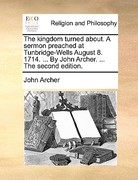 The Kingdom Turnedabout a Sermon Preachedat Tunbridge-Wells August 8 1714 by John Archer The 0 9781171139607 1171139608
