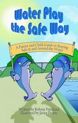 Water Play the Safe Way A Parent and Child Guide to Staying Safe in and Around the Water 0 9781936352463 193635246X