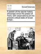 A Sketch of the Secret History of Europe since the Peace of Paris; with Observations on the Present Critical State of Great Britain 0 9781170208496 1170208495