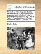 The Method of Teaching and Studying the Belles Lettres; or an Introduction to Languages, Poetry, Rhetorick, History, Moral Philosophy, Physicks, and C 0 9781140954361 1140954369