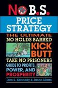 No B.S. Price Strategy: The Ultimate No Holds Barred, Kick Butt, Take No Prisoners Guide to Profits, Power, and Prosperity 1st edition 9781599184005 1599184001