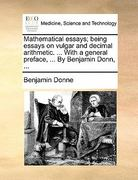 Mathematical Essays; Being Essays on Vulgar and Decimal Arithmetic with a General Preface, by Benjamin Donn 0 9781140679868 1140679864