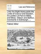 Unto the Right Honourable the Lords of Council and Session, the Petition of Patrick Miller, and Mess Gibson and Balfour, Merchants in Edinburgh 0 9781170813720 1170813720